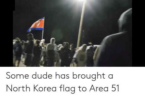 Dude, North Korea, and Area 51: Some dude has brought a North Korea flag to Area 51