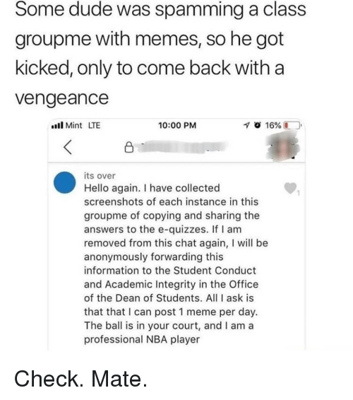 vengeance: Some dude was spamming a class  groupme with memes, so he got  kicked, only to come back with a  vengeance  ll Mint LTE  10:00 PM  its over  Hello again. I have collected  screenshots of each instance in this  groupme of copying and sharing the  answers to the e-quizzes. If I am  removed from this chat again, I will be  anonymously forwarding this  information to the Student Conduct  and Academic Integrity in the Office  of the Dean of Students. All I ask is  that that I can post 1 meme per day.  The ball is in your court, and I am a  professional NBA player Check. Mate.