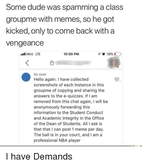 vengeance: Some dude was spamming a class  groupme with memes, so he got  kicked, only to come back with a  Vengeance  llMint LTE  10:00 PM  its over  Hello again. I have collected  screenshots of each instance in this  groupme of copying and sharing the  answers to the e-quizzes. If I am  removed from this chat again, I will be  anonymously forwarding this  information to the Student Conduct  and Academic Integrity in the Office  of the Dean of Students. All I ask is  that that I can post 1 meme per day.  The ball is in your court, and I am a  professional NBA player  1 I have Demands