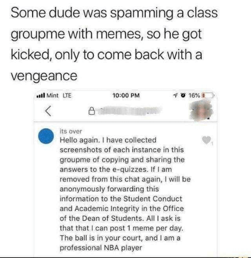 vengeance: Some dude was spamming a class  groupme with memes, so he got  kicked, only to come back with a  vengeance  l Mint LTE  10:00 PM  凸  its over  Hello again. I have collected  screenshots of each instance in this  groupme of copying and sharing the  answers to the e-quizzes. If I am  removed from this chat again, I will be  anonymously forwarding this  information to the Student Conduct  and Academic Integrity in the Office  of the Dean of Students. All I ask is  that that I can post 1 meme per day.  The ball is in your court, and I am a  professional NBA player