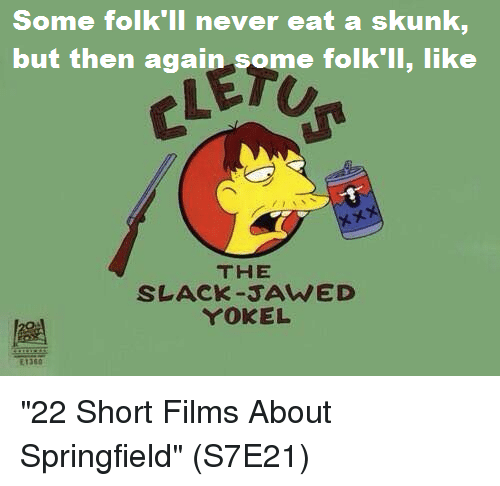 "Memes, Never, and 🤖: Some folk'll never  but then again some folk'll, like  eat a skunk  THE  SLACK-JAWED  YOKEL  E1360 ""22 Short Films About Springfield""  (S7E21)"