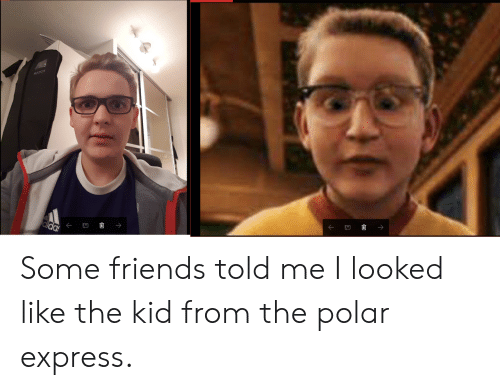 Polar Express: Some friends told me I looked like the kid from the polar express.