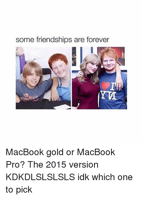 MacBook Pro: Some friendships are forever MacBook gold or MacBook Pro? The 2015 version KDKDLSLSLSLS idk which one to pick