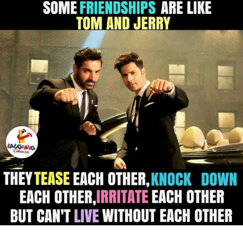 Jerri: SOME FRIENDSHIPS  ARE LIKE  TOM AND JERRY  THEY TEASE EACH OTHER,  KNOCK DOWN  EACH OTHER  IRRITATE  EACH OTHER  BUT CAN'T LIVE WITHOUT EACH OTHER
