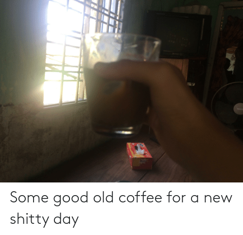 Good: Some good old coffee for a new shitty day
