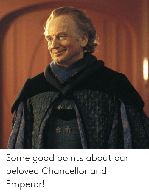 beloved: Some good points about our beloved Chancellor and Emperor!