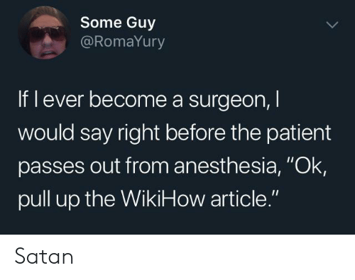 """pull up: Some Guy  @RomaYury  If l ever become a surgeon,  would say right before the patient  passes out from anesthesia, """"Ok  pull up the WikiHow article."""" Satan"""
