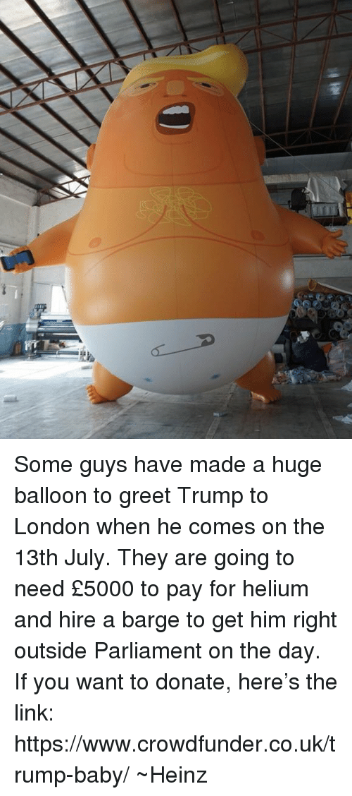 Memes, Link, and London: Some guys have made a huge balloon to greet Trump to London when he comes on the 13th July. They are going to need £5000 to pay for helium and hire a barge to get him right outside Parliament on the day. If you want to donate, here's the link: https://www.crowdfunder.co.uk/trump-baby/ ~Heinz