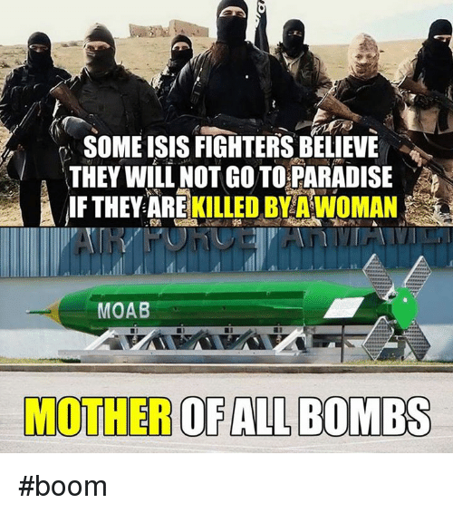 Isis, Memes, and Paradise: SOME ISIS FIGHTERSBELIEVE  THEY WILL NOT GO TO PARADISE  IF THEY ARE  KILLED BYAWoMAN  MOAB  MOTHER OF ALL BOMBS #boom