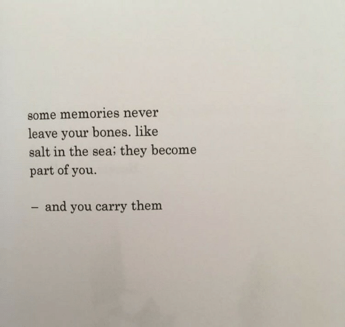 Bones, Never, and Salt: some memories never  leave your bones. like  salt in the sea; they become  part of you.  - and you carry them