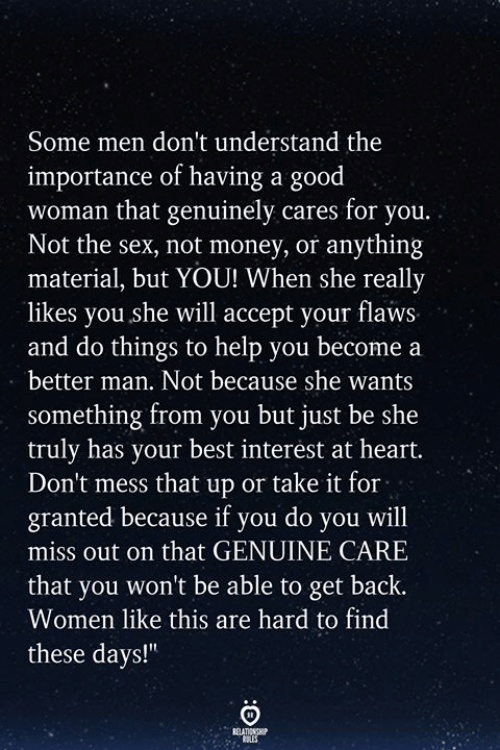 Money, Sex, and Best: Some men don't understand the  importance of having a good  woman that genuinely cares for you.  Not the sex, not money, or anything  material, but YOU! When she really  likes you she will accept your flaws  and do things to help you become a  better man. Not because she wants  something from you but just be she  truly has your best interest at heart.  Don't mess that up or take it for  granted because if you do you will  miss out on that GENUINE CARE  that you won't be able to get back.  Women like this are hard to find  these days!""