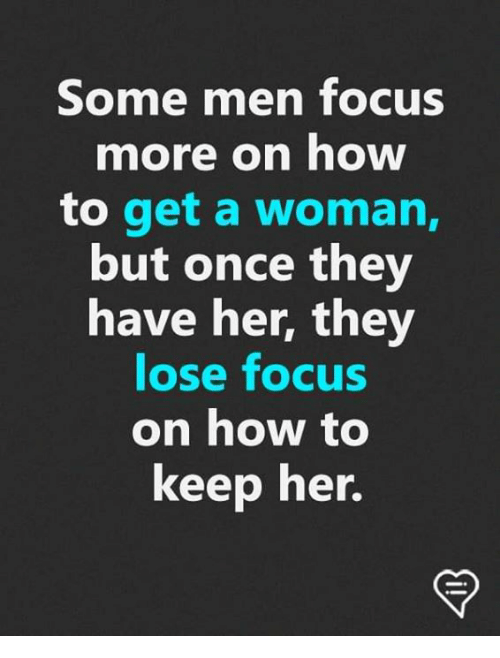 Memes, Focus, and How To: Some men focus  more on how  to get a woman,  but once they  have her, they  lose focus  on how to  keep her.