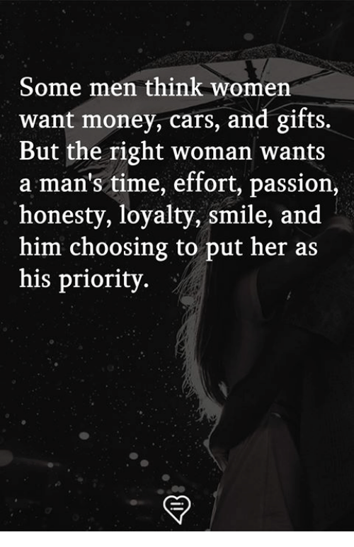 Cars, Memes, and Money: Some men think women  want money, cars, and gifts.  But the right woman wants  a man's time, effort, passion  honesty, loyalty, smile, and  him choosing to put her as  his priority.