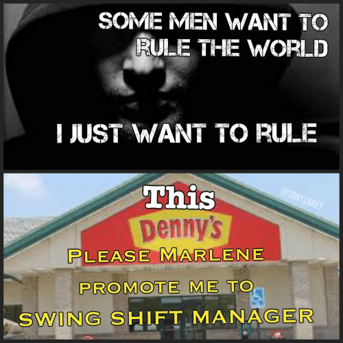 Denny's, Manager, and Lease: SOME MEN WANT TO  RULE THE WWORLD  JUST WANT TO RULE  This  Denny's  LEASE MARLENE  PROMOTE ME TO  SWING SHIFT MANAGER