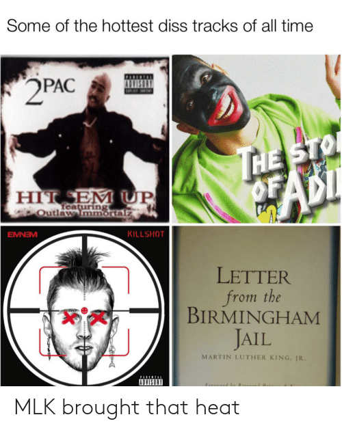 sto: Some of the hottest diss tracks of all time  2PAC  HE STO  OF  ADI  HÌT EM UP  featuring  Outlaw mmortalz  EMNEM  KILLSHOT  LETTER  from the  BIRMINGHAM  JAIL  MARTIN LUTHER KING, JR.  PARENTAL  ADVISORY MLK brought that heat