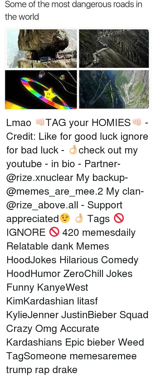 Memes, Bad Luck, and 🤖: Some of the most dangerous roads in  the world Lmao 👊🏻TAG your HOMIES👊🏻 - Credit: Like for good luck ignore for bad luck - 👌🏼check out my youtube - in bio - Partner- @rize.xnuclear My backup- @memes_are_mee.2 My clan- @rize_above.all - Support appreciated😉 👌🏼 Tags 🚫 IGNORE 🚫 420 memesdaily Relatable dank Memes HoodJokes Hilarious Comedy HoodHumor ZeroChill Jokes Funny KanyeWest KimKardashian litasf KylieJenner JustinBieber Squad Crazy Omg Accurate Kardashians Epic bieber Weed TagSomeone memesaremee trump rap drake