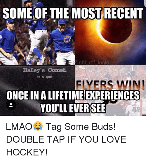 Hockey, Lmao, and Logic: SOME OF THE MOST RECENT  nhl ret logic  Halley's Comet.  1551910  FLYERS WIN!  ONCE IN A LIFETIME EXPERIENCES  YOU'LL EVERSEE  4 LMAO😂 Tag Some Buds! DOUBLE TAP IF YOU LOVE HOCKEY!