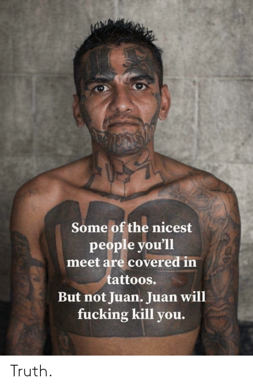 Tattoos: Some of the nicest  people you'll  meet are covered in  tattoos.  But not Juan. Juan will  fucking kill you. Truth.