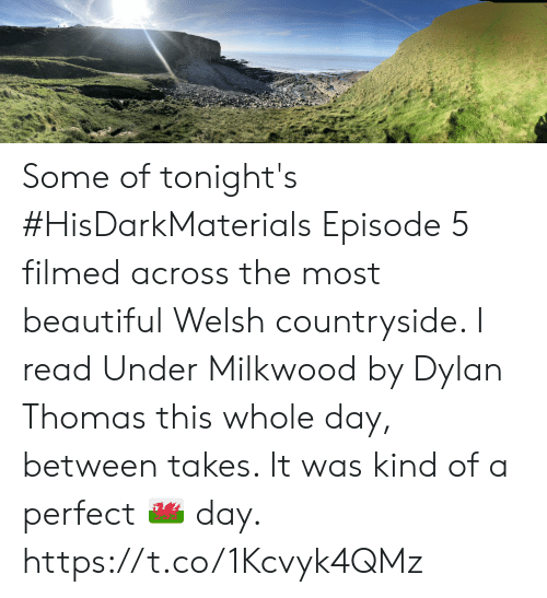 Beautiful, Memes, and 🤖: Some of tonight's #HisDarkMaterials Episode 5 filmed across the most beautiful Welsh countryside. I read Under Milkwood by Dylan Thomas this whole day, between takes. It was kind of a perfect 🏴 day. https://t.co/1Kcvyk4QMz