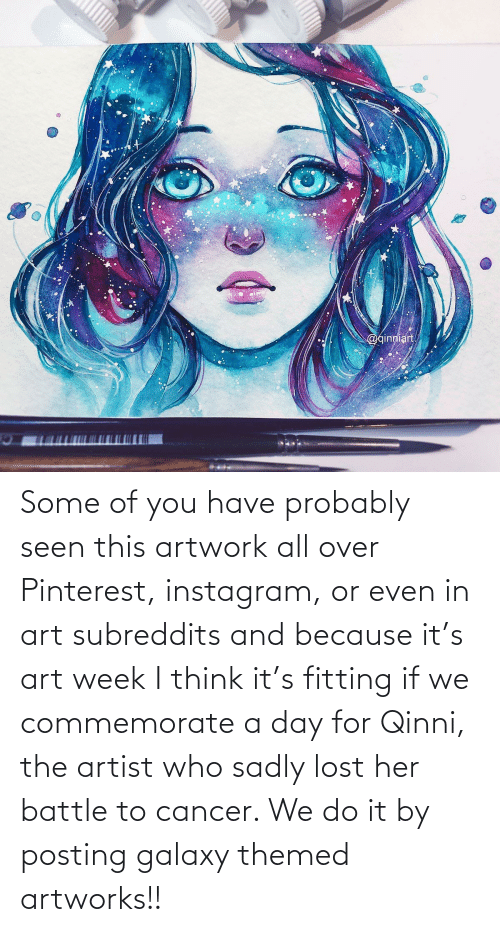 sadly: Some of you have probably seen this artwork all over Pinterest, instagram, or even in art subreddits and because it's art week I think it's fitting if we commemorate a day for Qinni, the artist who sadly lost her battle to cancer. We do it by posting galaxy themed artworks!!