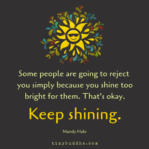 Memes, Okay, and 🤖: Some people are going to reject  you simply because you shine too  bright for them. That's okay.  Keep shinin  g.  Mandy Hale  tinybuddha.com
