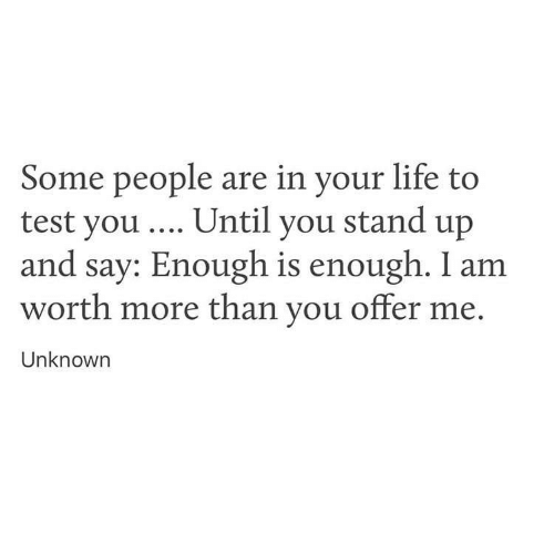 Life, Test, and You: Some people are in your life to  test you Until you stand up  and say: Enough is enough. I am  worth more than you offer me.  Unknowrn