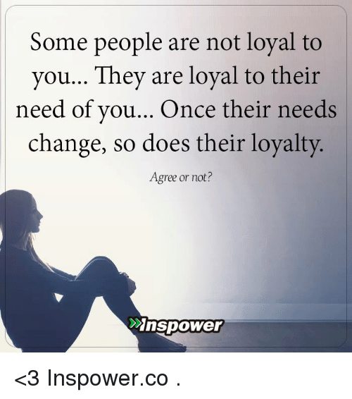 Some People Are Not Loyal To You They Are Loyal To Their Need Of You
