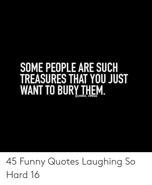 Funny, Quotes, and Them: SOME PEOPLE ARE SUCH  TREASURES THAT YOU JUST  WANT TO BURY THEM.  REPEL ORCUS 45 Funny Quotes Laughing So Hard 16