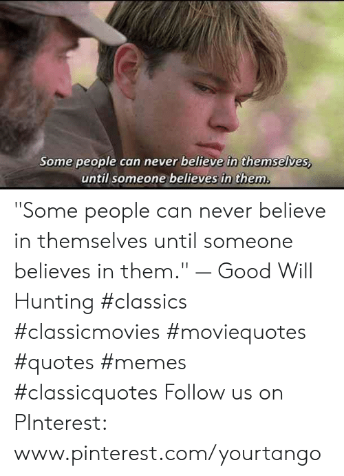"Www Pinterest Com: Some people can never believe in themselves,  until someone believes in them ""Some people can never believe in themselves until someone believes in them."" — Good Will Hunting #classics #classicmovies #moviequotes #quotes #memes #classicquotes Follow us on PInterest: www.pinterest.com/yourtango"