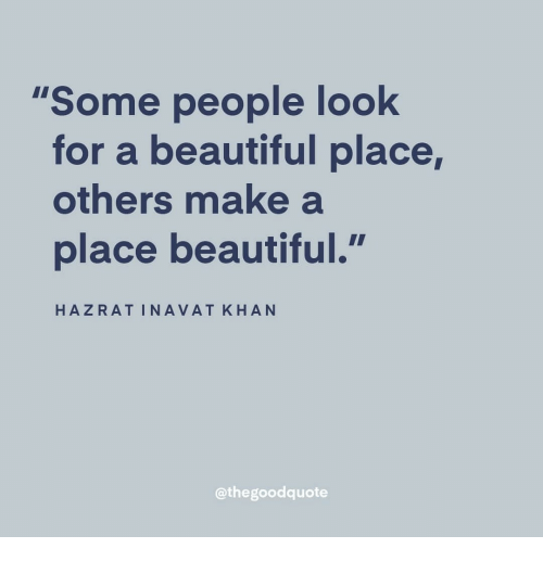 "A Beautiful Place: ""Some people look  for a beautiful place,  others make a  place beautiful.  HAZRATINAVAT KHAN  @thegoodquote"
