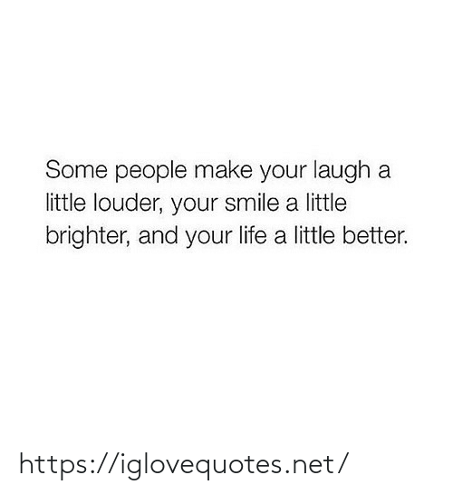 your life: Some people make your laugh a  little louder, your smile a little  brighter, and your life a little better. https://iglovequotes.net/