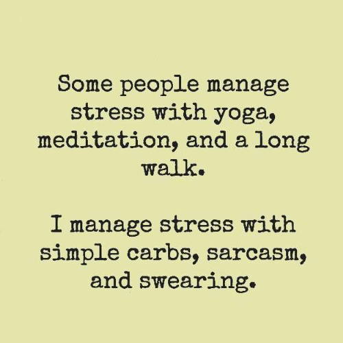 Dank, Meditation, and Yoga: Some people manage  stress with yoga,  meditation, and a long  walk.  I manage stress with  simple carbs, sarcasm,  and swearing.