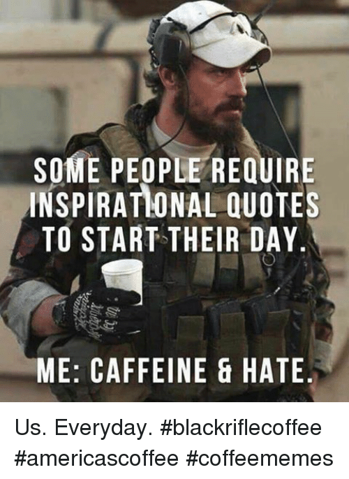 Quotes, Caffeine, and Day: SOME PEOPLE REQUIRE  INSPIRATIONAL QUOTES  TO START THEIR DAY.  ME: CAFFEINE & HATE Us. Everyday. #blackriflecoffee #americascoffee #coffeememes