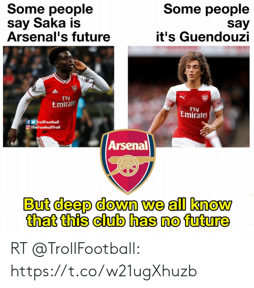 Arsenal, Club, and Future: Some people  Some people  say Saka is  Arsenal's future  say  it's Guendouzi  Fly  Emirate  RWA  Fly  Emirates  fTrollFootball  TheFootballITroll  Arsenal  But deep down we all know  that this club has no future RT @TrollFootball: https://t.co/w21ugXhuzb