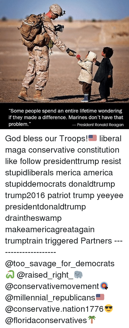 "America, God, and Memes: ""Some people spend an entire lifetime wondering  if they made a difference. Marines don't have that  problem.""  President Ronald Reagan God bless our Troops!🇺🇸 liberal maga conservative constitution like follow presidenttrump resist stupidliberals merica america stupiddemocrats donaldtrump trump2016 patriot trump yeeyee presidentdonaldtrump draintheswamp makeamericagreatagain trumptrain triggered Partners --------------------- @too_savage_for_democrats🐍 @raised_right_🐘 @conservativemovement🎯 @millennial_republicans🇺🇸 @conservative.nation1776😎 @floridaconservatives🌴"