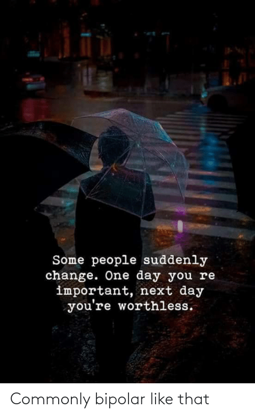 Important: Some people suddenly  change. One day you re  important, next day  you're worthless. Commonly bipolar like that