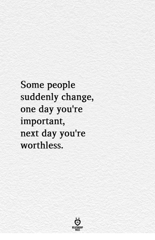 Change, Next, and One: Some people  suddenly change,  one day you're  important,  next day you're  worthless.  RELATIONGHP