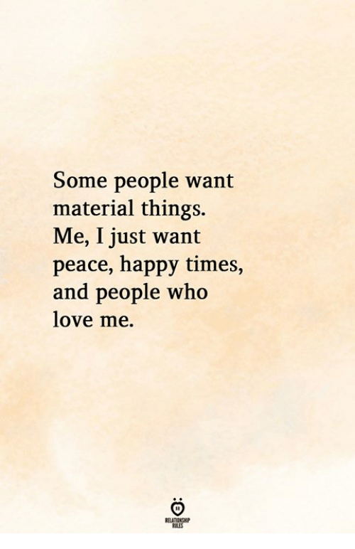 Love, Happy, and Peace: Some people want  material things.  Me, I just wan  peace, happy times,  and people who  love me.