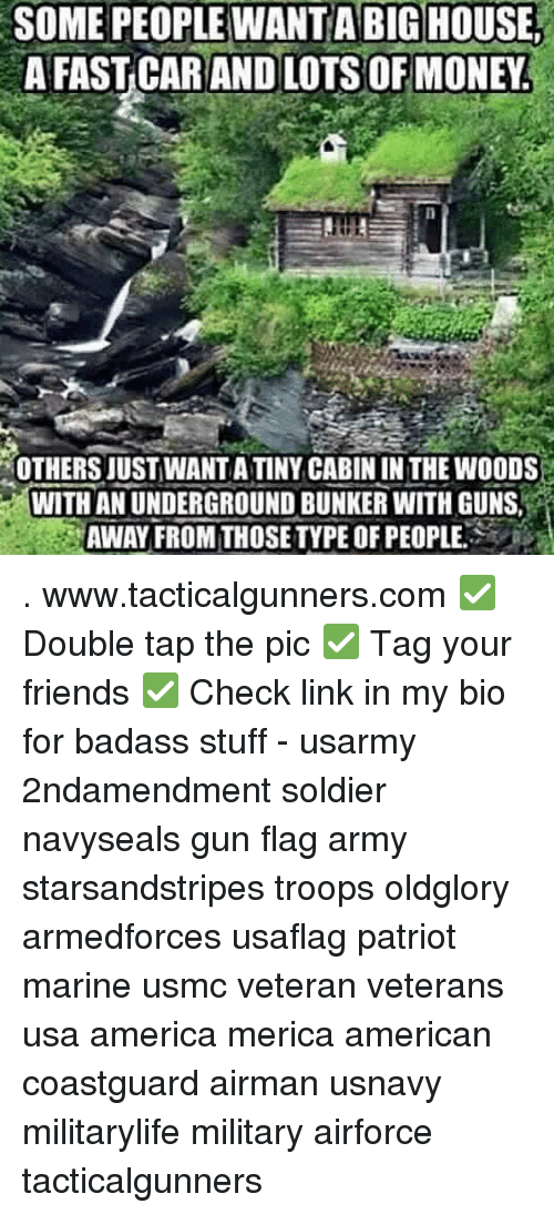 America, Friends, and Guns: SOME PEOPLE WANTA BIG HOUSE  A FAST CARAND LOTS OF MONEY  OTHERS JUSTWANT A TINY CABIN IN THE WOODS  WITH AN UNDERGROUND BUNKER WITH GUNS,  AWAY FROM THOSETYPE OF PEOPLE . www.tacticalgunners.com ✅ Double tap the pic ✅ Tag your friends ✅ Check link in my bio for badass stuff - usarmy 2ndamendment soldier navyseals gun flag army starsandstripes troops oldglory armedforces usaflag patriot marine usmc veteran veterans usa america merica american coastguard airman usnavy militarylife military airforce tacticalgunners