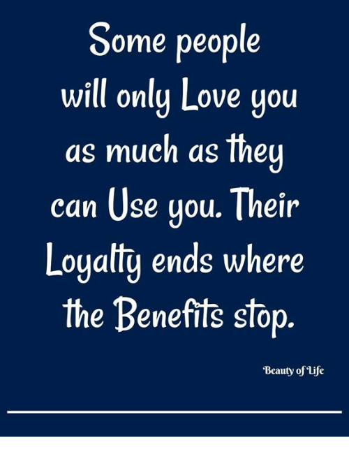 Life, Love, and Memes: Some people  will only Love you  as much as the  ean Use gou. Their  Loyalty ends where  the Benefits stop  'Beauty of Life