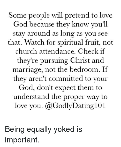 Equalizer: Some people will pretend to love  God because they know you'll  stay around as long as you see  that. Watch for spiritual fruit, not  church attendance. Check if  they're pursuing Christ and  marriage, not the bedroom. If  they aren't committed to your  God, don't expect them to  understand the proper way to  love you. (a Godly Dating 101 Being equally yoked is important.