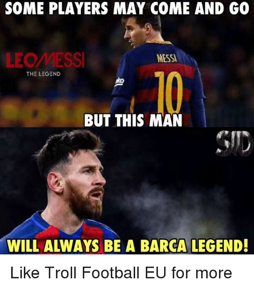 Football, Memes, and Troll: SOME PLAYERS MAY COME AND GO  LEOMESS  MESS  10  BUT THIS MAN  WILL ALWAYS BE A BARCA LEGEND! Like Troll Football EU for more