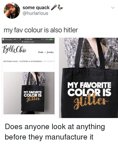 Hitlerism: some quack !  @hurlarious  my fav colour is also hitler  G Messages ..ooo令  12:58 PM  a bellechic.com  mc  Deals Jewelry  BOUTIQUE SALES/CLOTHING & ACCESSORIES MY FAVORIT  MY FAVORITE  COLOR IS  MY FAVORITE  COLOR S  utle  glitter  ai Does anyone look at anything before they manufacture it