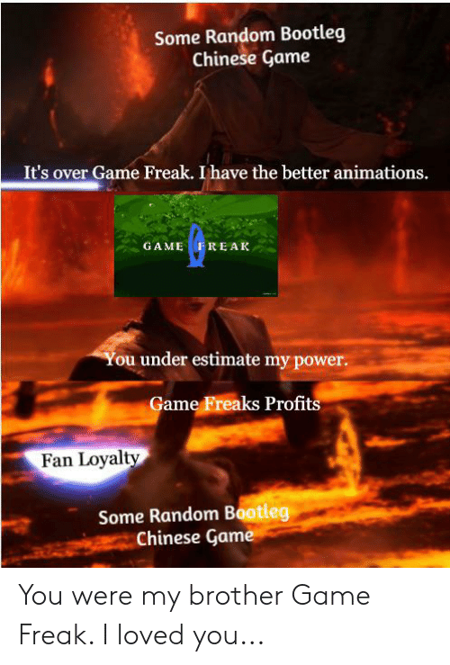 Bootleg, Chinese, and Game: Some Random Bootleg  Chinese Game  It's over Game Freak. I have the better animations.  GAME F REAK  You under estimate my power.  Game Freaks Profits  Fan Loyalty  Some Random Bootleg  Chinese Game You were my brother Game Freak. I loved you...
