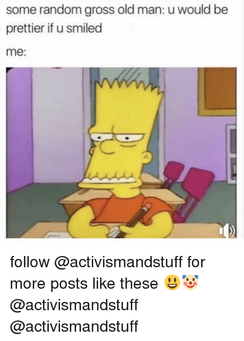Memes, Old Man, and Old: some random gross old man: u would be  prettier if u smiled  me: follow @activismandstuff for more posts like these 😃🤡 @activismandstuff @activismandstuff