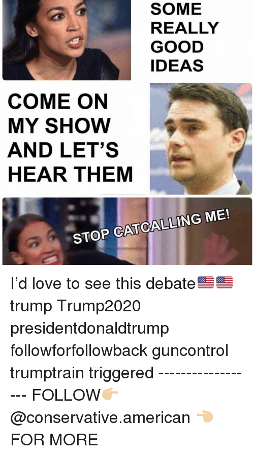 Love, Memes, and American: SOME  REALLY  GOOD  IDEAS  COME ON  MY SHoW  AND LET'S  HEAR THEM  STOP CATCALLING ME! I'd love to see this debate🇺🇸🇺🇸 trump Trump2020 presidentdonaldtrump followforfollowback guncontrol trumptrain triggered ------------------ FOLLOW👉🏼 @conservative.american 👈🏼 FOR MORE