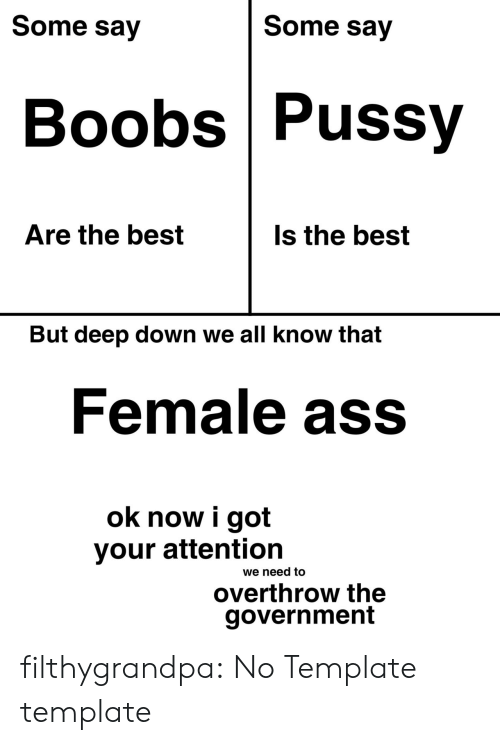 Know That: Some say  Some say  Boobs Pussy  Are the best  Is the best  But deep down we all know that  Female ass  ok now i got  your attention  we need to  overthrow the  government filthygrandpa:  No Template template