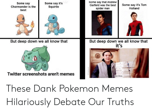 Charmander, Dank, and Memes: Some say that Andrew  Garfield was the best  spider man  Some say  Charmander is the  best  Some say it's  Squirtle  Some say it's Tom  Holland  But deep down we all know that  it's  But deep down we all know that  Twitter screenshots aren't memes  Pizza time  u/HlixNinja These Dank Pokemon Memes Hilariously Debate Our Truths