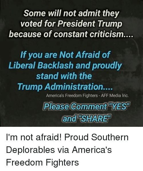 "Memes, Trump, and Proud: Some will not admit they  voted for President Trump  because of constant criticism....  If you are Not Afraid of  Liberal Backlash and proudly  stand with the  Trump Administration....  America's Freedom Fighters- AFF Media Inc.  Please Comment YES  and ""SHARE I'm not afraid! Proud Southern Deplorables via America's Freedom Fighters"