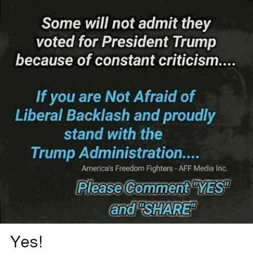 """Memes, Trump, and Criticism: Some will not admit they  voted for President Trump  because of constant criticism....  If you are Not Afraid of  Liberal Backlash and proudly  stand with the  Trump Administration....  America's Freedom Fighters - AFF Media Inc.  Please Comment YES  and """"SHARE Yes!"""